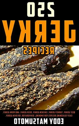 250 Jerky Recipes: Beef Jerky, Turkey Jerky, Chicken Jerky,